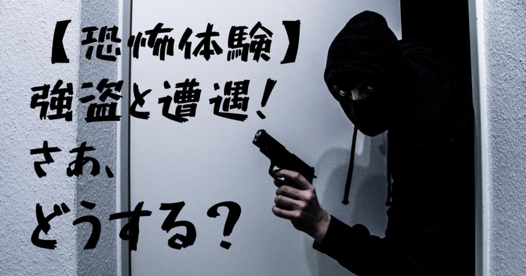 【恐怖体験記】強盗にあった時、人は咄嗟にどういう行動をとるのか